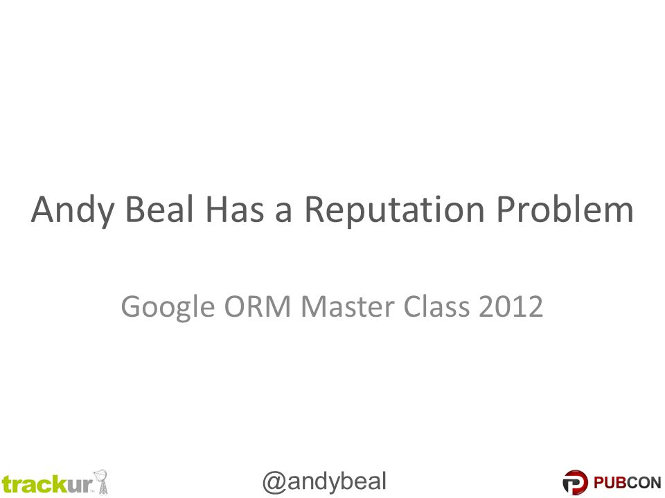 @andybeal Andy Beal Has a Reputation Problem Google ORM Master Class 2012