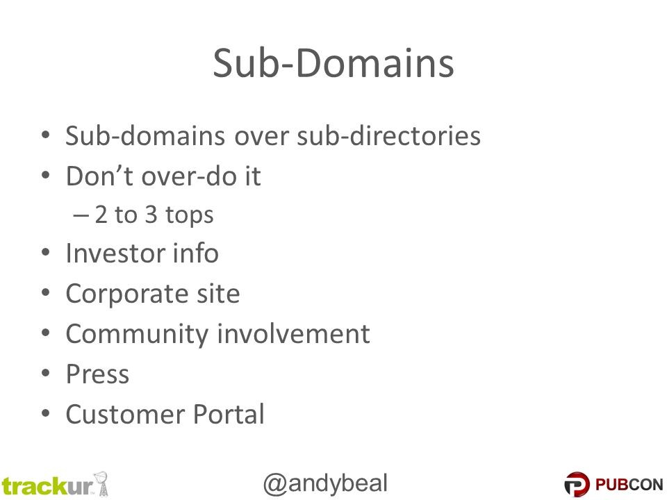 @andybeal Sub-Domains Sub-domains over sub-directories Don't over-do it – 2 to 3 tops Investor info Corporate site Community involvement Press Custome
