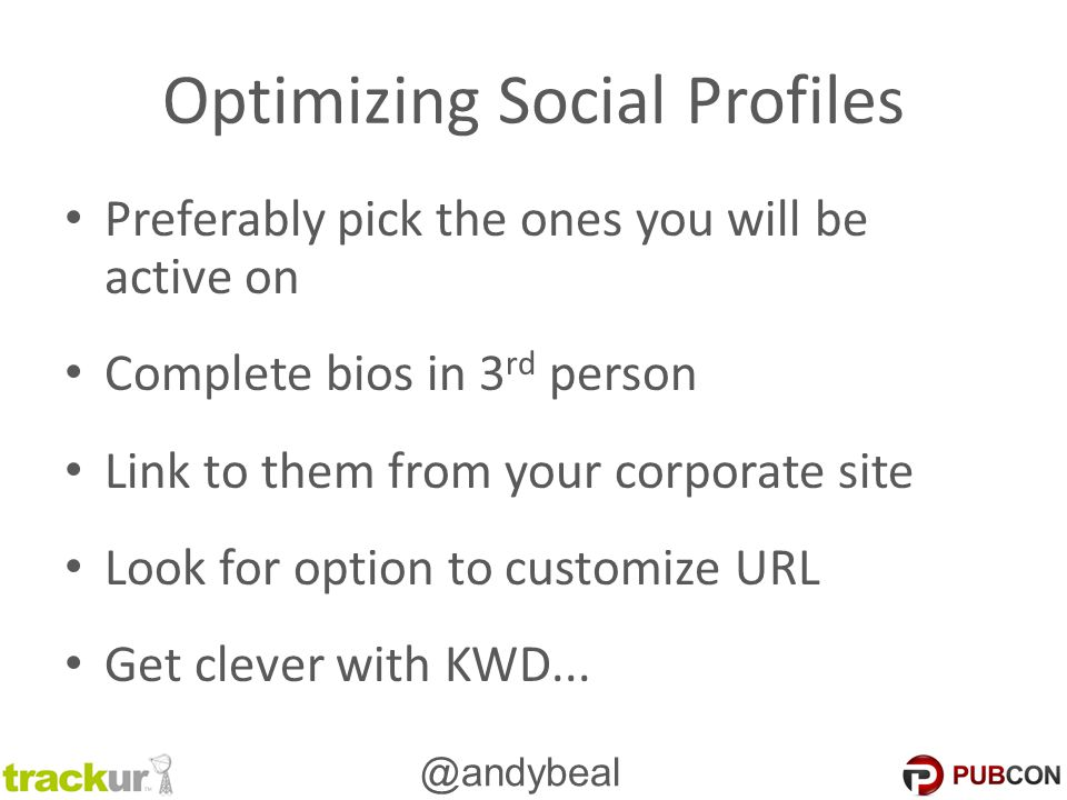 @andybeal Optimizing Social Profiles Preferably pick the ones you will be active on Complete bios in 3 rd person Link to them from your corporate site