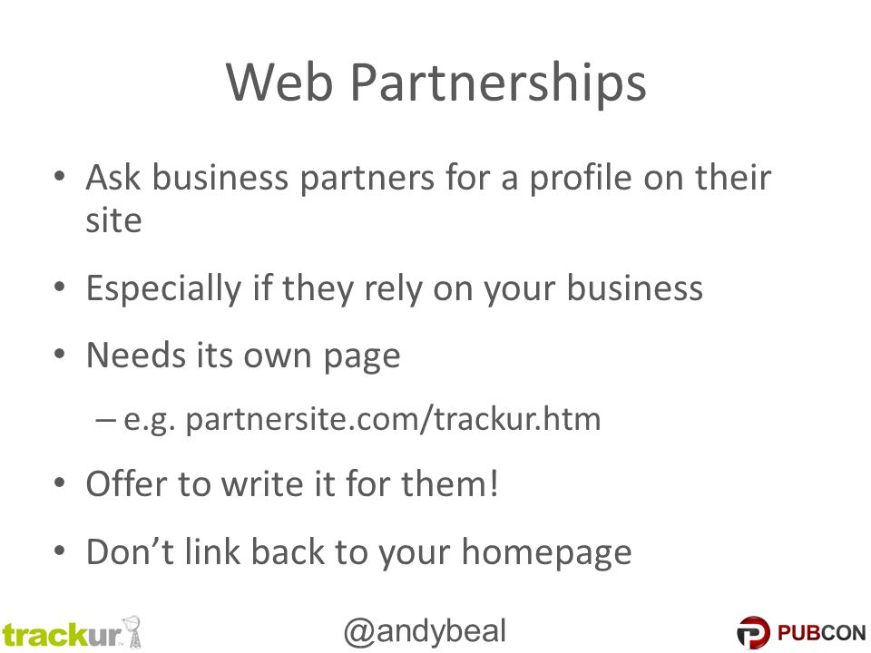@andybeal Web Partnerships Ask business partners for a profile on their site Especially if they rely on your business Needs its own page – e.g. partne