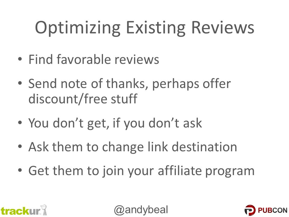 @andybeal Optimizing Existing Reviews Find favorable reviews Send note of thanks, perhaps offer discount/free stuff You don't get, if you don't ask As