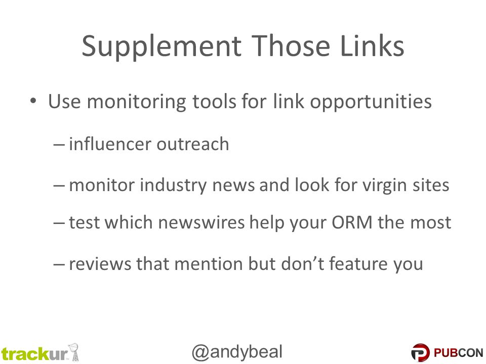 @andybeal Supplement Those Links Use monitoring tools for link opportunities – influencer outreach – monitor industry news and look for virgin sites – test which newswires help your ORM the most – reviews that mention but don't feature you