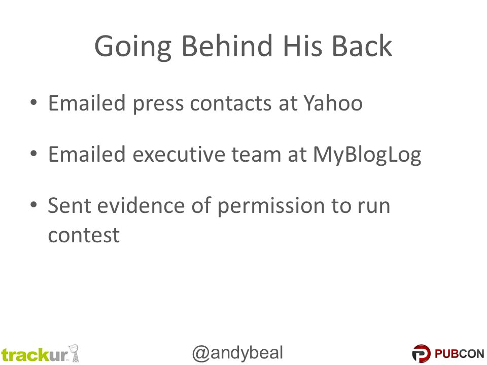 @andybeal Going Behind His Back Emailed press contacts at Yahoo Emailed executive team at MyBlogLog Sent evidence of permission to run contest