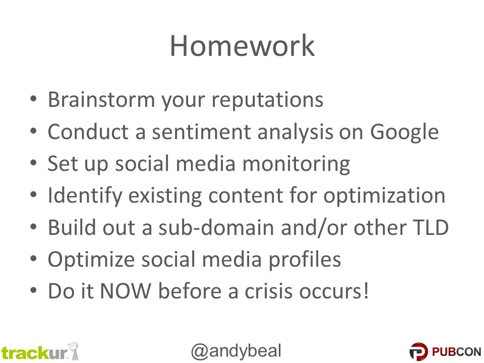 @andybeal Homework Brainstorm your reputations Conduct a sentiment analysis on Google Set up social media monitoring Identify existing content for optimization Build out a sub-domain and/or other TLD Optimize social media profiles Do it NOW before a crisis occurs!