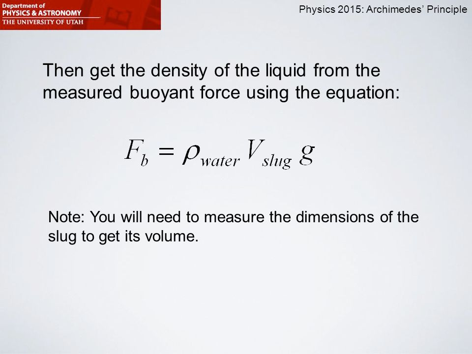 Physics 2015: Archimedes' Principle Then get the density of the liquid from the measured buoyant force using the equation: Note: You will need to measure the dimensions of the slug to get its volume.