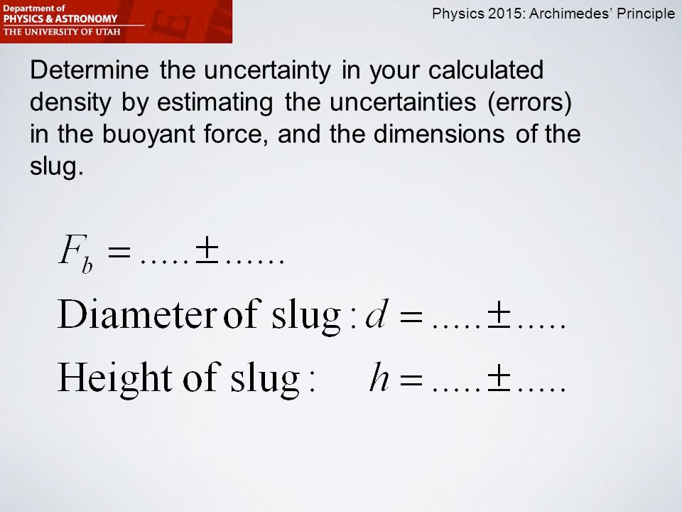 Physics 2015: Archimedes' Principle Determine the uncertainty in your calculated density by estimating the uncertainties (errors) in the buoyant force, and the dimensions of the slug.