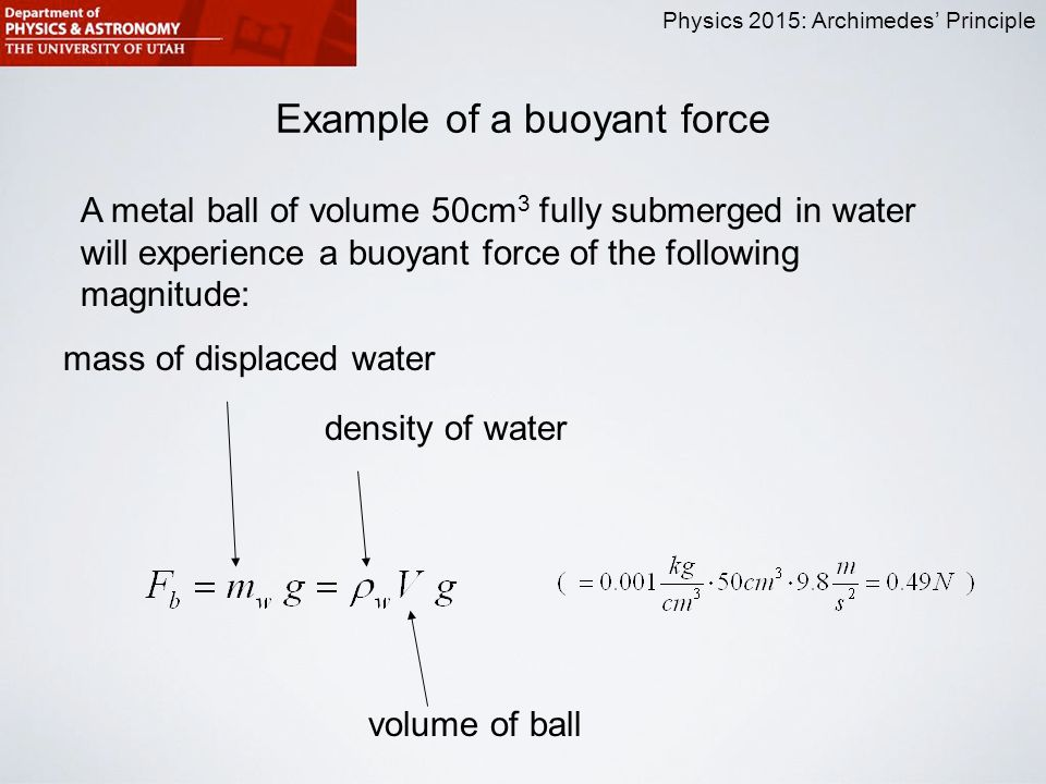 Physics 2015: Archimedes' Principle Example of a buoyant force A metal ball of volume 50cm 3 fully submerged in water will experience a buoyant force of the following magnitude: mass of displaced water density of water volume of ball