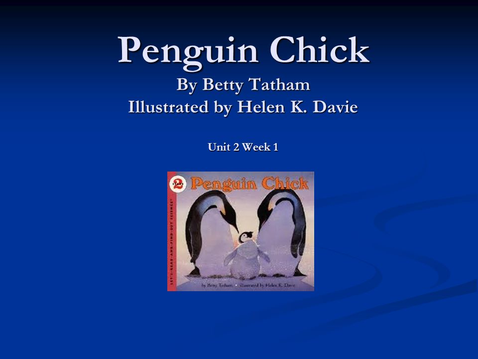 Penguin Chick By Betty Tatham Illustrated by Helen K. Davie Unit 2 Week 1