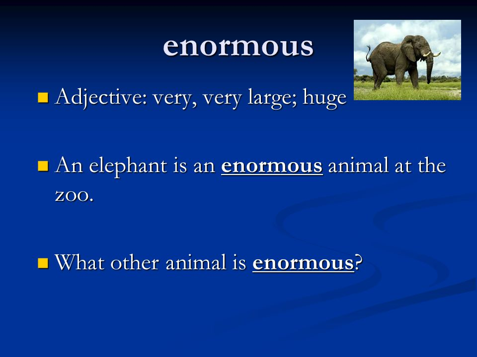enormous Adjective: very, very large; huge Adjective: very, very large; huge An elephant is an enormous animal at the zoo. An elephant is an enormous