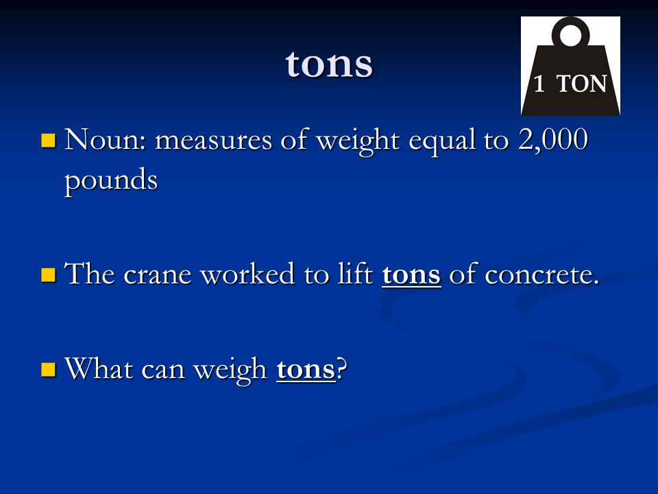 tons Noun: measures of weight equal to 2,000 pounds Noun: measures of weight equal to 2,000 pounds The crane worked to lift tons of concrete. The cran