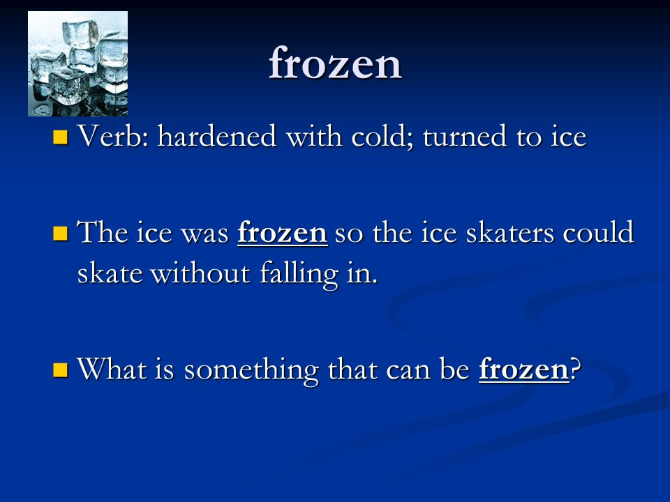 frozen Verb: hardened with cold; turned to ice Verb: hardened with cold; turned to ice The ice was frozen so the ice skaters could skate without falli