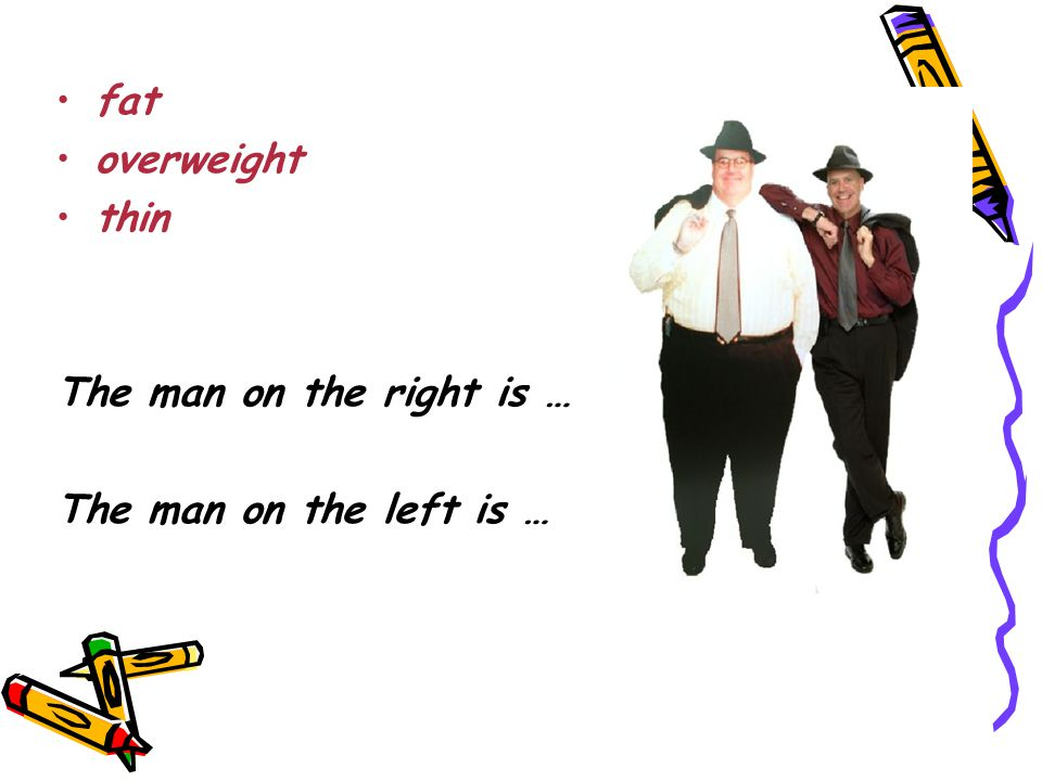 fat overweight thin The man on the right is … The man on the left is …