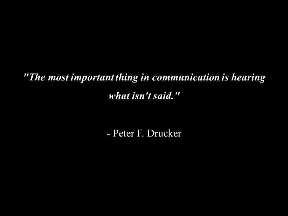 The most important thing in communication is hearing what isn t said. - Peter F. Drucker