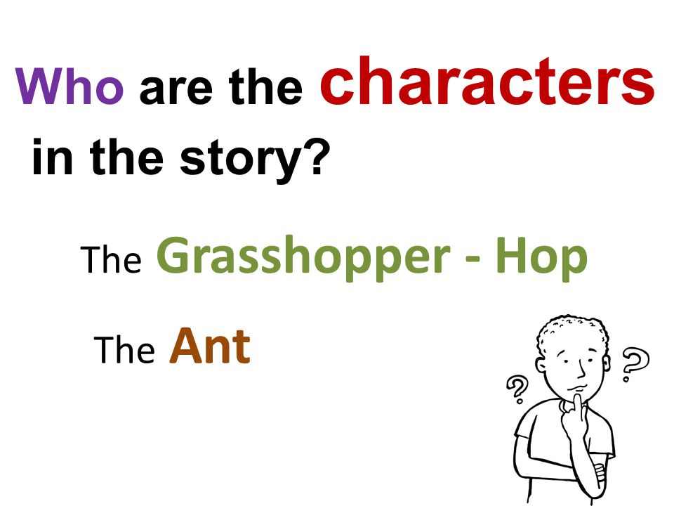 Who are the characters in the story? The Ant The Grasshopper - Hop