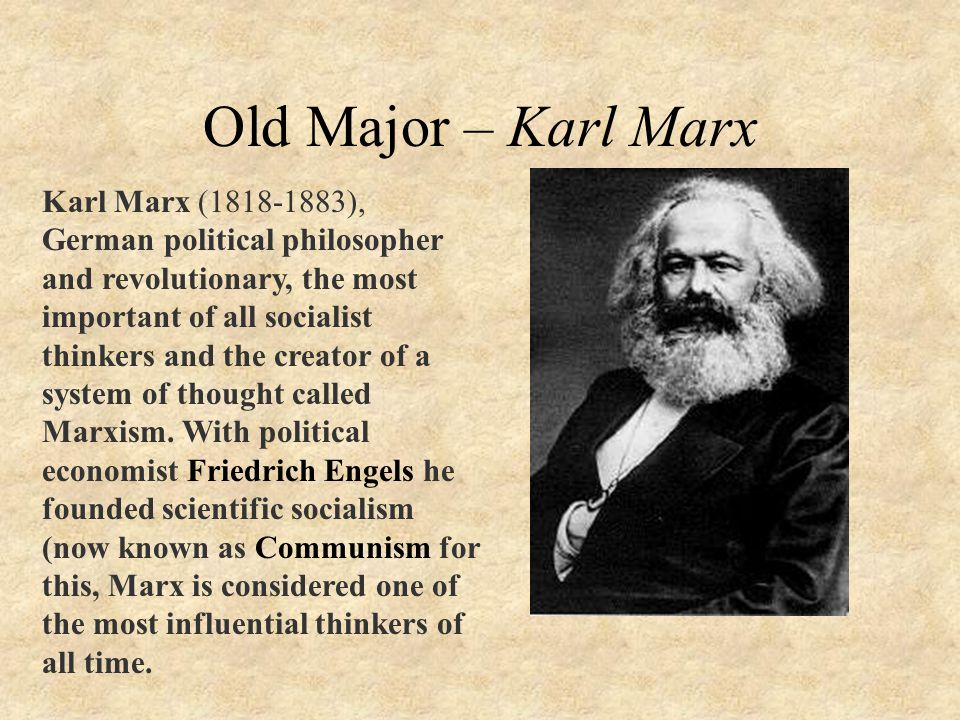 Old Major – Karl Marx Karl Marx (1818-1883), German political philosopher and revolutionary, the most important of all socialist thinkers and the creator of a system of thought called Marxism.