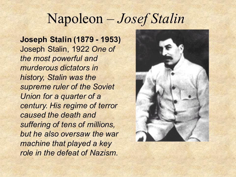 Napoleon – Josef Stalin Joseph Stalin (1879 - 1953) Joseph Stalin, 1922 One of the most powerful and murderous dictators in history, Stalin was the supreme ruler of the Soviet Union for a quarter of a century.