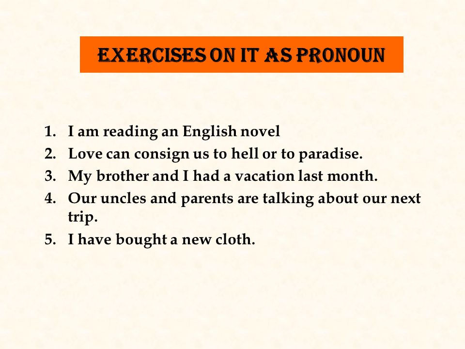 exercises on it as pr0noun 1.I am reading an English novel 2.Love can consign us to hell or to paradise.