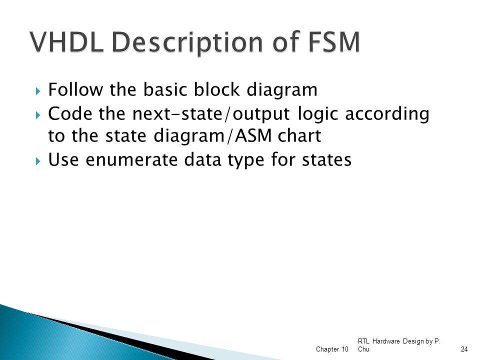  Follow the basic block diagram  Code the next-state/output logic according to the state diagram/ASM chart  Use enumerate data type for states RTL Hardware Design by P.