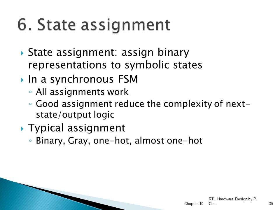  State assignment: assign binary representations to symbolic states  In a synchronous FSM ◦ All assignments work ◦ Good assignment reduce the complexity of next- state/output logic  Typical assignment ◦ Binary, Gray, one-hot, almost one-hot RTL Hardware Design by P.