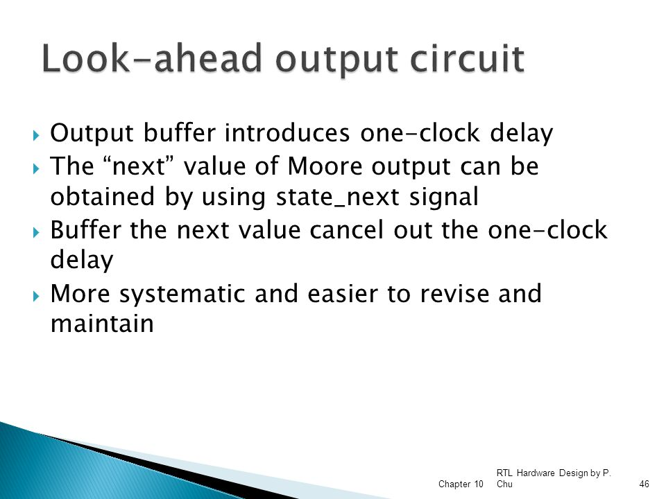  Output buffer introduces one-clock delay  The next value of Moore output can be obtained by using state_next signal  Buffer the next value cancel out the one-clock delay  More systematic and easier to revise and maintain RTL Hardware Design by P.