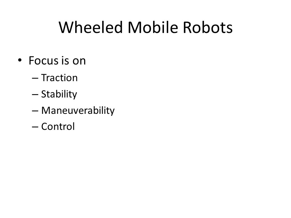 Wheeled Mobile Robots Focus is on – Traction – Stability – Maneuverability – Control