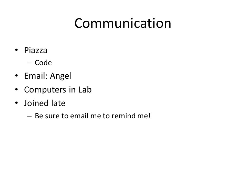 Communication Piazza – Code Email: Angel Computers in Lab Joined late – Be sure to email me to remind me!