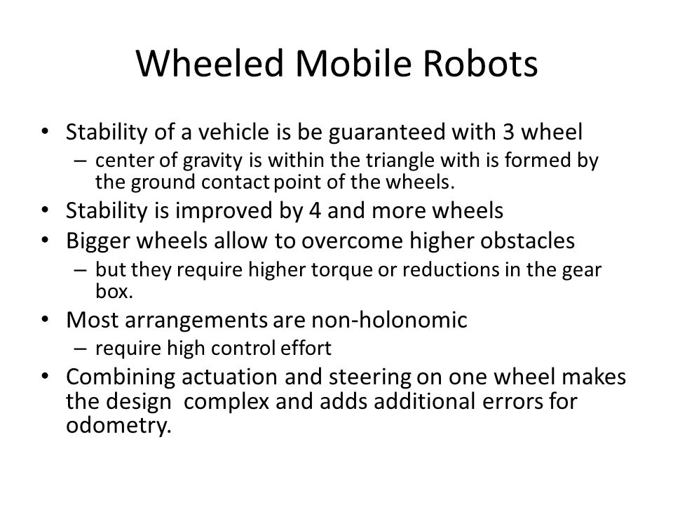 Wheeled Mobile Robots Stability of a vehicle is be guaranteed with 3 wheel – center of gravity is within the triangle with is formed by the ground contact point of the wheels.