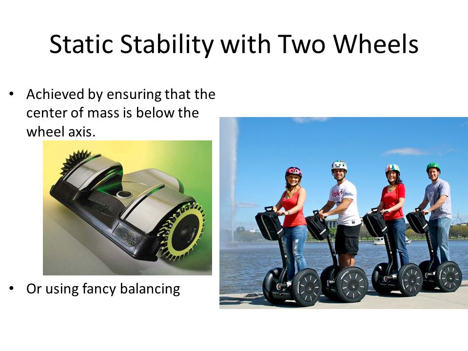 Static Stability with Two Wheels Achieved by ensuring that the center of mass is below the wheel axis.