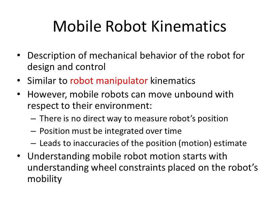 Mobile Robot Kinematics Description of mechanical behavior of the robot for design and control Similar to robot manipulator kinematics However, mobile robots can move unbound with respect to their environment: – There is no direct way to measure robot's position – Position must be integrated over time – Leads to inaccuracies of the position (motion) estimate Understanding mobile robot motion starts with understanding wheel constraints placed on the robot's mobility