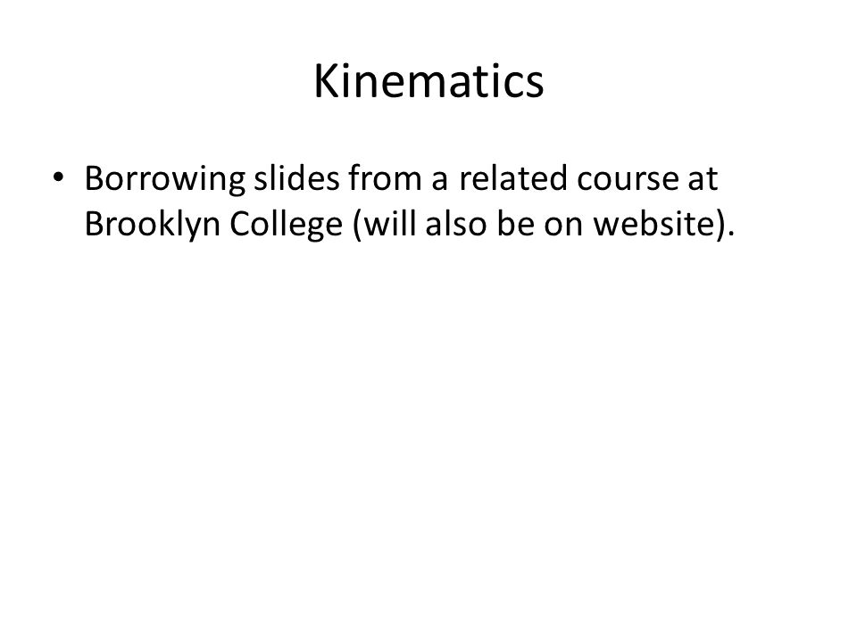 Kinematics Borrowing slides from a related course at Brooklyn College (will also be on website).