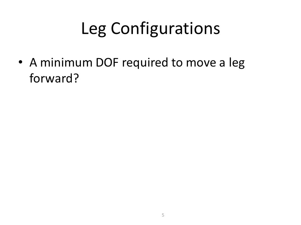 Leg Configurations A minimum of two DOF is required to move a leg forward – a lift and a swing motion – sliding free motion in more then only one direction not possible Three DOF for each leg in most cases Fourth DOF for the ankle joint – might improve walking – however, additional joint (DOF) increase the complexity of the design and especially of the locomotion control.