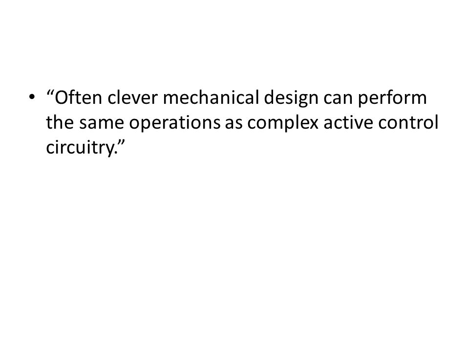 Often clever mechanical design can perform the same operations as complex active control circuitry.