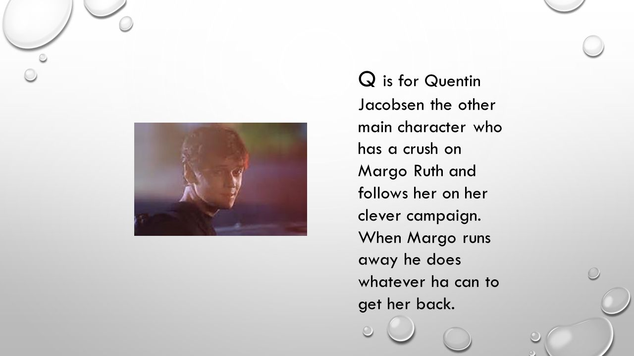 Q is for Quentin Jacobsen the other main character who has a crush on Margo Ruth and follows her on her clever campaign.