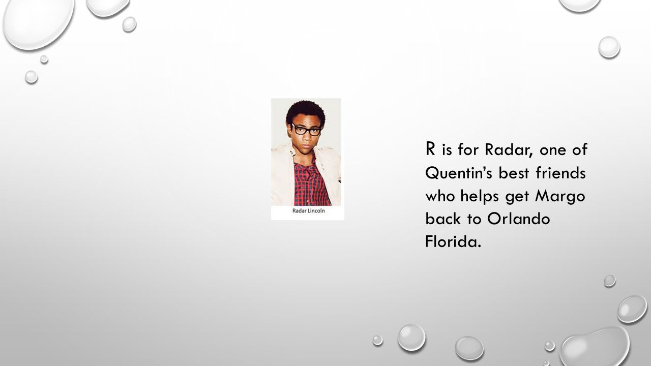R is for Radar, one of Quentin's best friends who helps get Margo back to Orlando Florida.