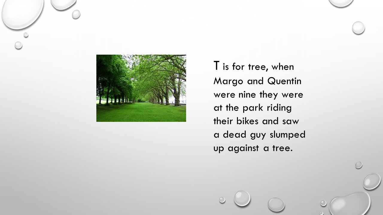 T is for tree, when Margo and Quentin were nine they were at the park riding their bikes and saw a dead guy slumped up against a tree.