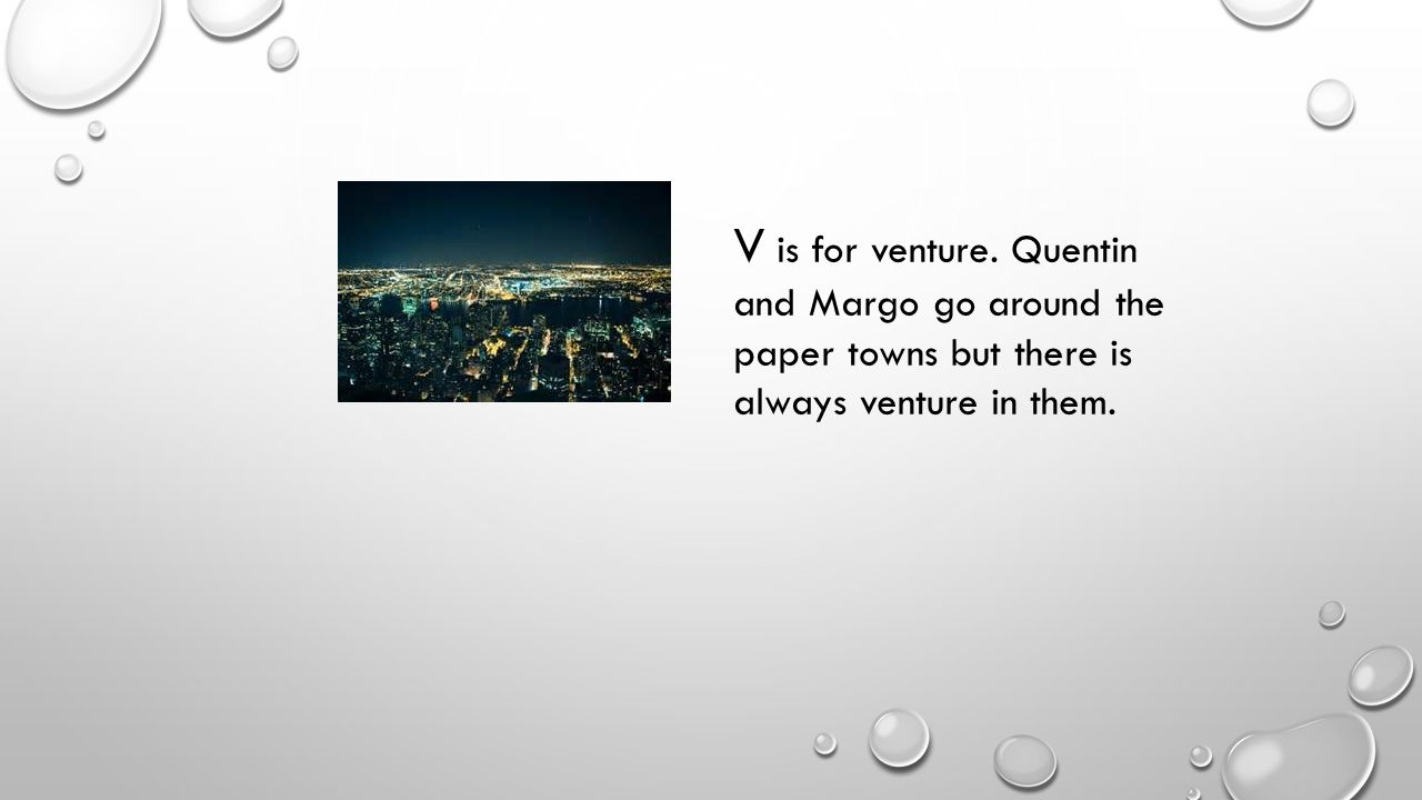 V is for venture. Quentin and Margo go around the paper towns but there is always venture in them.