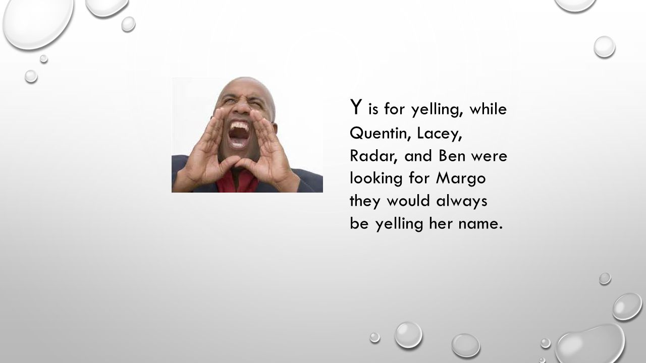 Y is for yelling, while Quentin, Lacey, Radar, and Ben were looking for Margo they would always be yelling her name.