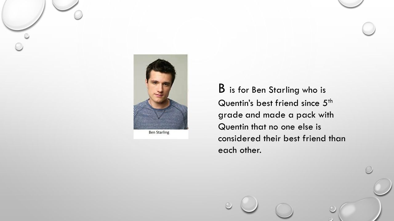 B is for Ben Starling who is Quentin's best friend since 5 th grade and made a pack with Quentin that no one else is considered their best friend than each other.