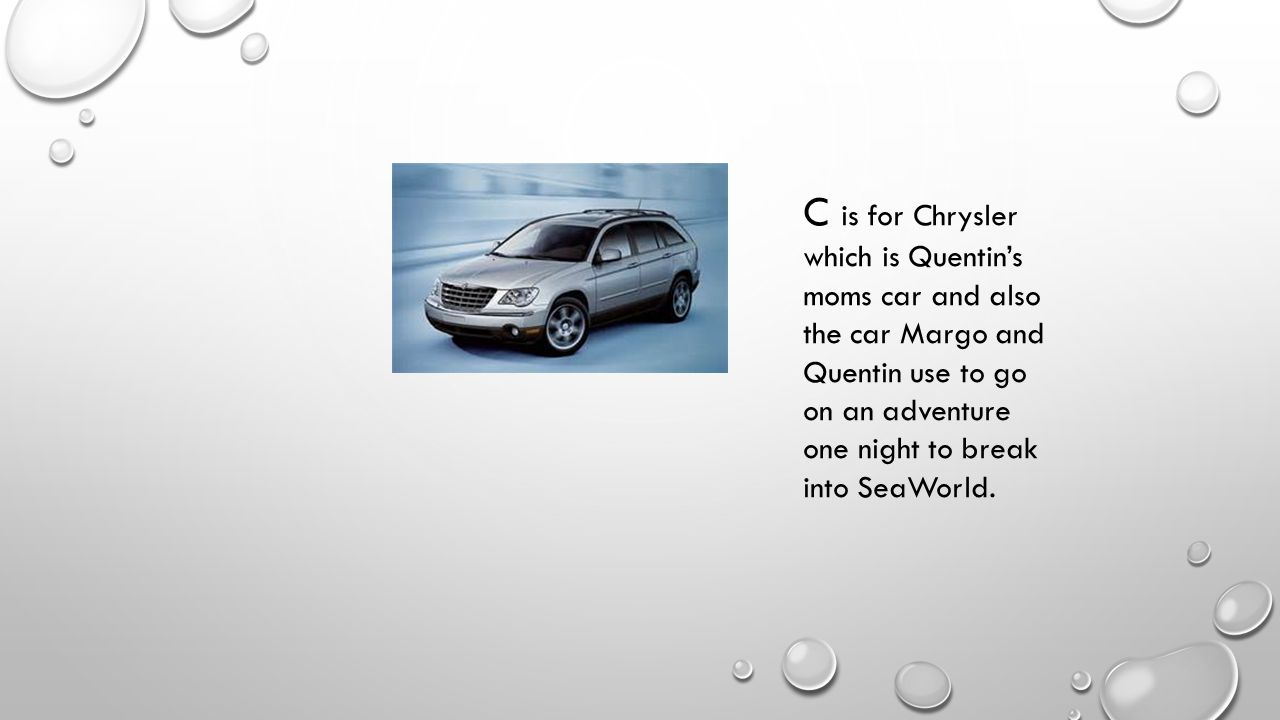 C is for Chrysler which is Quentin's moms car and also the car Margo and Quentin use to go on an adventure one night to break into SeaWorld.