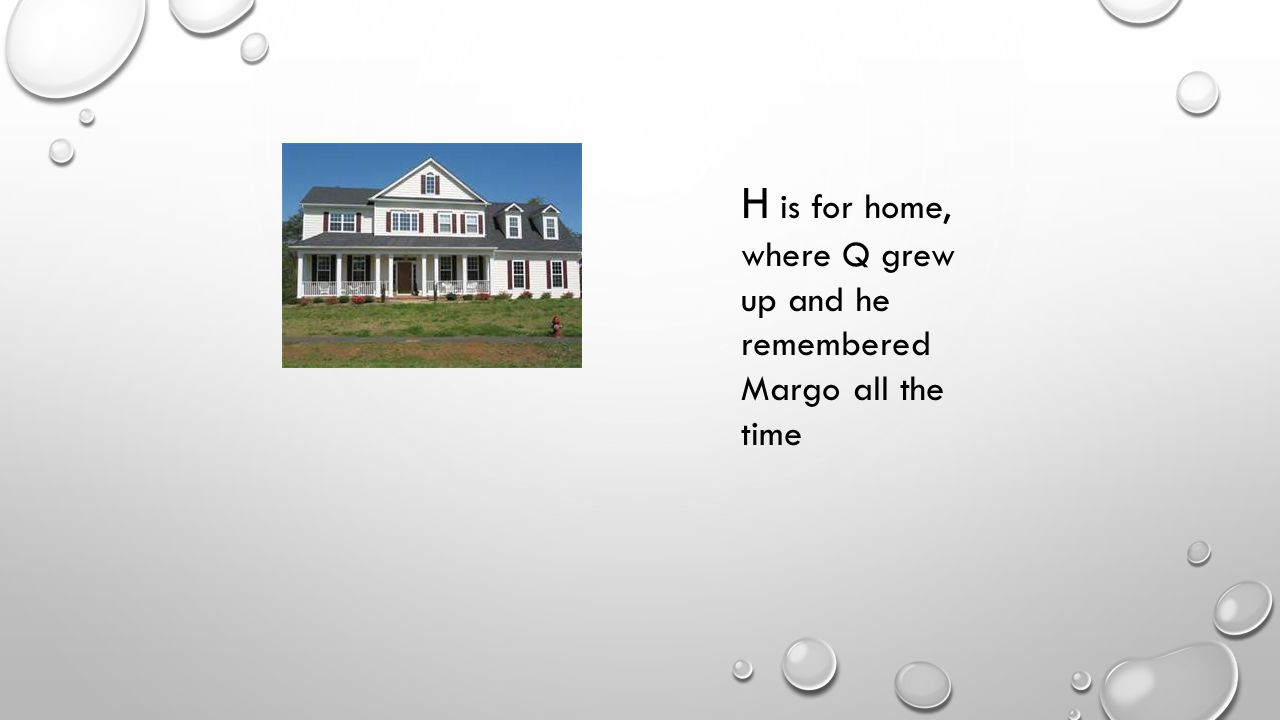 H is for home, where Q grew up and he remembered Margo all the time