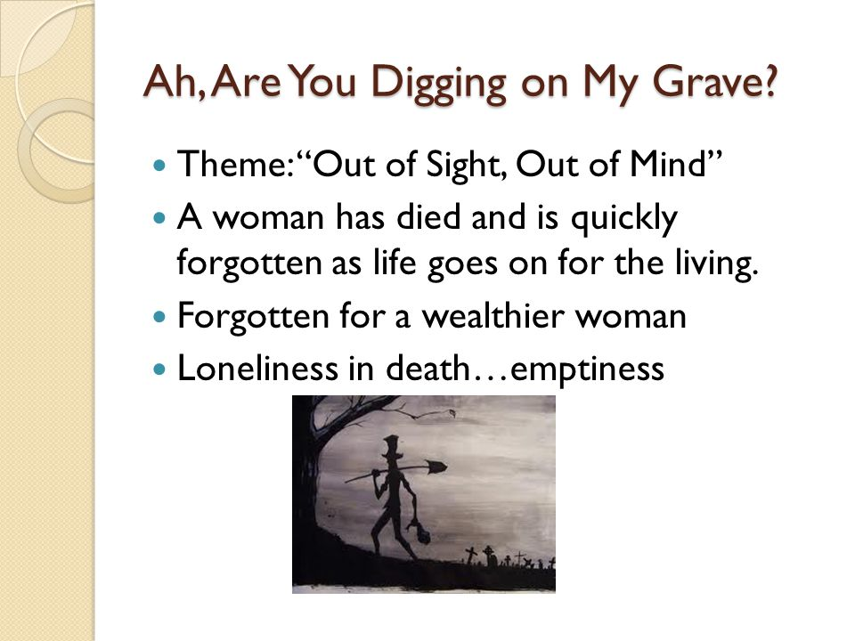 "Ah, Are You Digging on My Grave? Theme: ""Out of Sight, Out of Mind"" A woman has died and is quickly forgotten as life goes on for the living. Forgotte"