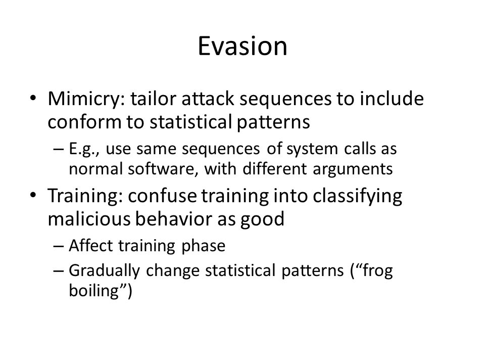 Evasion Mimicry: tailor attack sequences to include conform to statistical patterns – E.g., use same sequences of system calls as normal software, with different arguments Training: confuse training into classifying malicious behavior as good – Affect training phase – Gradually change statistical patterns ( frog boiling )