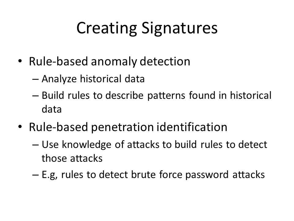 Creating Signatures Rule-based anomaly detection – Analyze historical data – Build rules to describe patterns found in historical data Rule-based penetration identification – Use knowledge of attacks to build rules to detect those attacks – E.g, rules to detect brute force password attacks