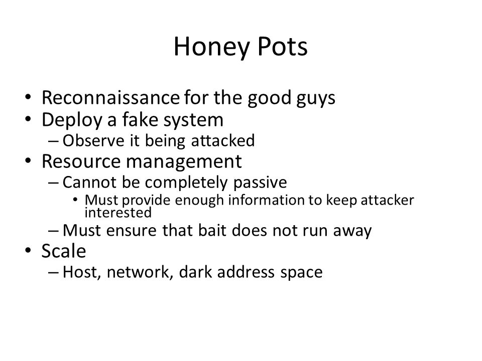 Honey Pots Reconnaissance for the good guys Deploy a fake system – Observe it being attacked Resource management – Cannot be completely passive Must provide enough information to keep attacker interested – Must ensure that bait does not run away Scale – Host, network, dark address space