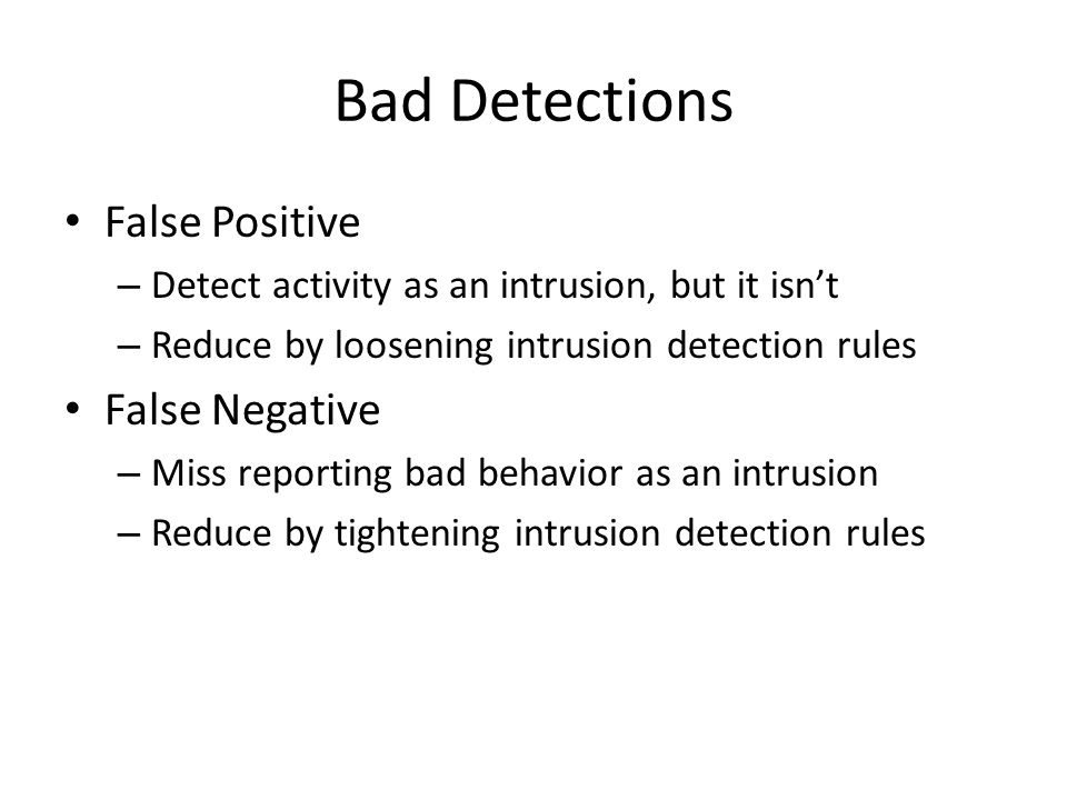 Bad Detections False Positive – Detect activity as an intrusion, but it isn't – Reduce by loosening intrusion detection rules False Negative – Miss reporting bad behavior as an intrusion – Reduce by tightening intrusion detection rules