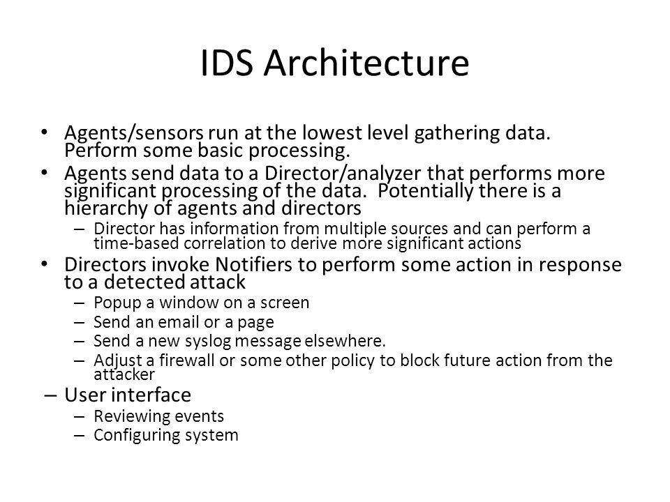 IDS Architecture Agents/sensors run at the lowest level gathering data.