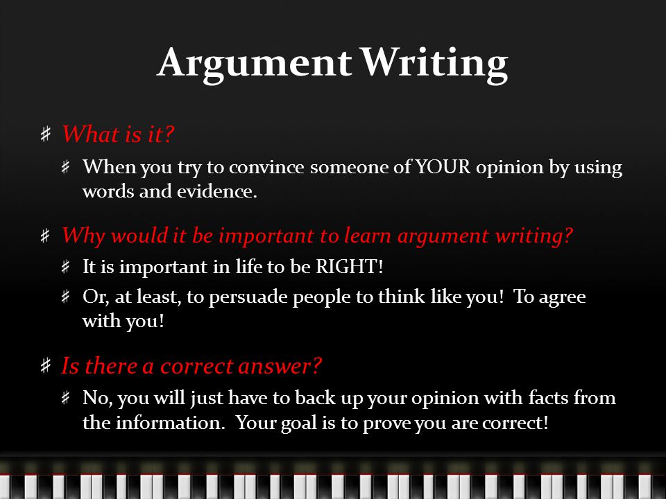 Argument Writing What is it? When you try to convince someone of YOUR opinion by using words and evidence. Why would it be important to learn argument