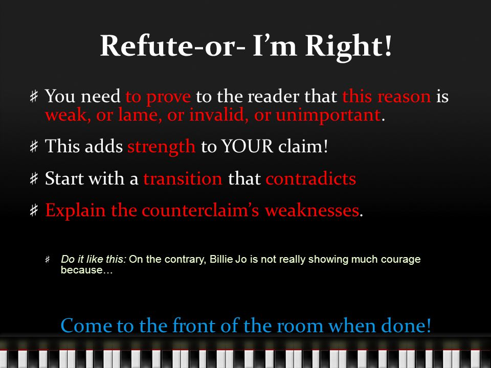 Refute-or- I'm Right! You need to prove to the reader that this reason is weak, or lame, or invalid, or unimportant. This adds strength to YOUR claim!