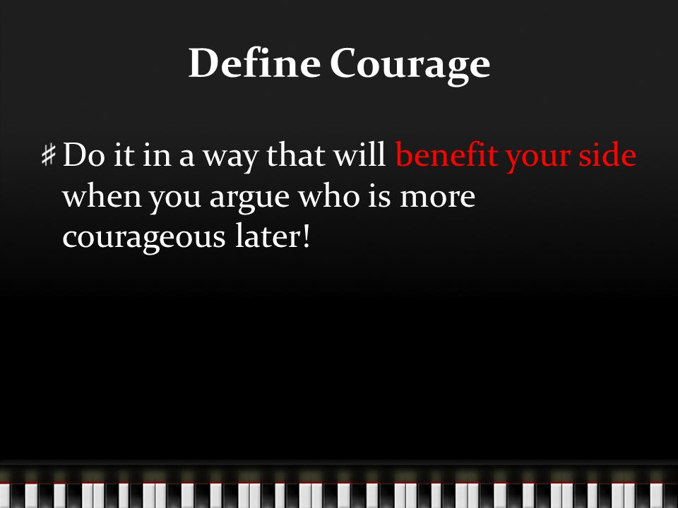 Define Courage Do it in a way that will benefit your side when you argue who is more courageous later!