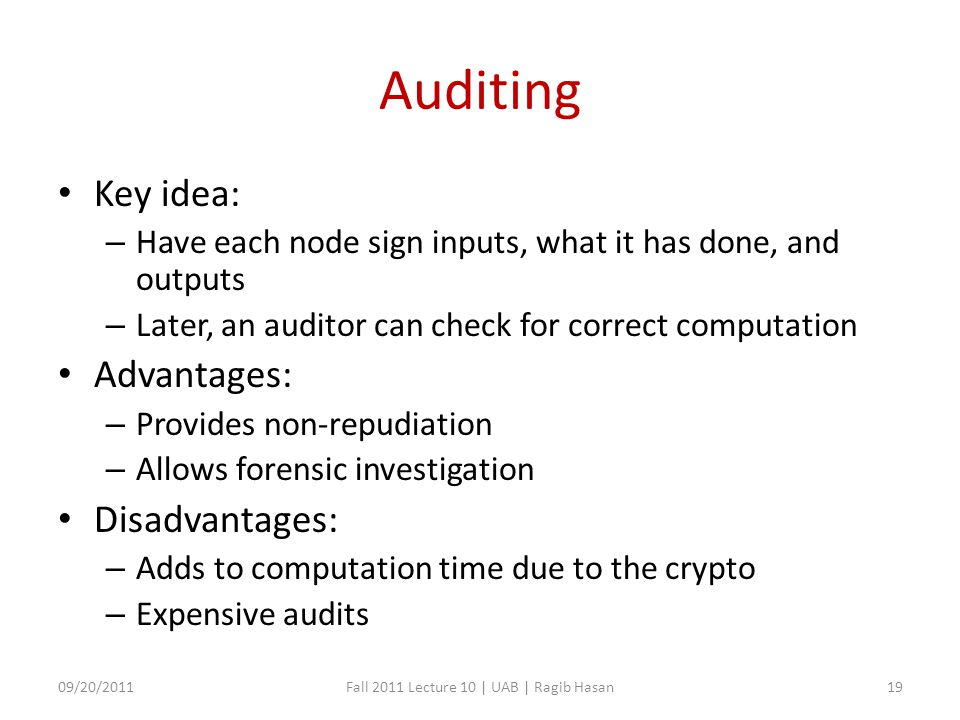 Auditing Key idea: – Have each node sign inputs, what it has done, and outputs – Later, an auditor can check for correct computation Advantages: – Provides non-repudiation – Allows forensic investigation Disadvantages: – Adds to computation time due to the crypto – Expensive audits 09/20/2011Fall 2011 Lecture 10 | UAB | Ragib Hasan19